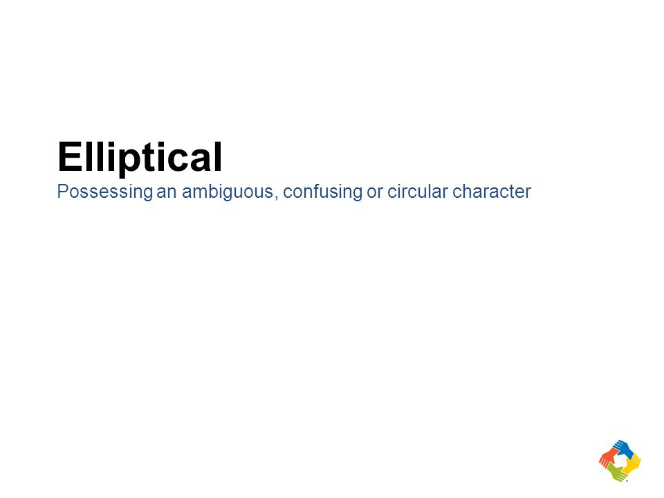 Elliptical Possessing an ambiguous, confusing or circular character
