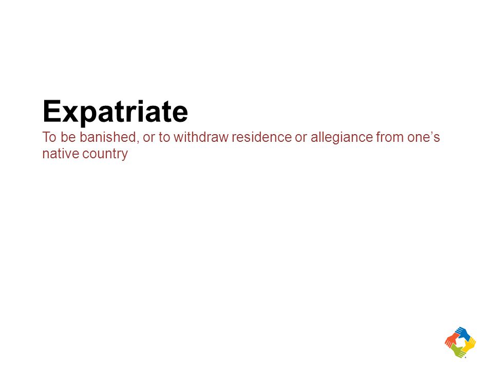 Expatriate To be banished, or to withdraw residence or allegiance from one's native country