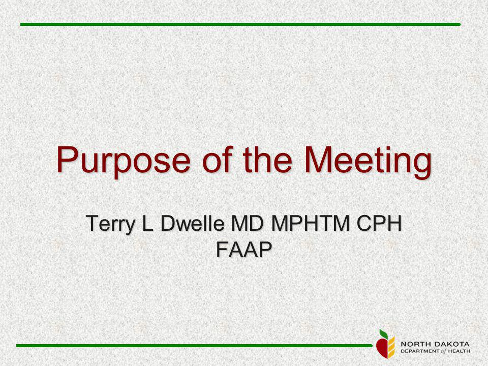 Purpose of the Meeting Terry L Dwelle MD MPHTM CPH FAAP