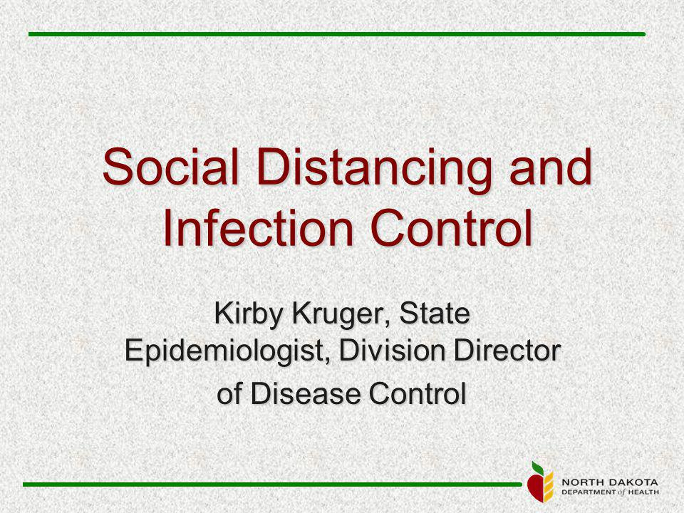 Social Distancing and Infection Control Kirby Kruger, State Epidemiologist, Division Director of Disease Control