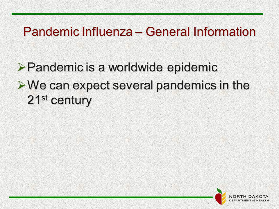 Pandemic Influenza – General Information  Pandemic is a worldwide epidemic  We can expect several pandemics in the 21 st century