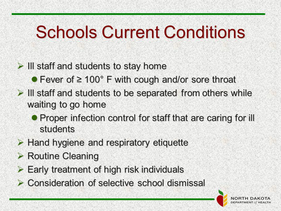 Schools Current Conditions  Ill staff and students to stay home Fever of ≥ 100° F with cough and/or sore throat Fever of ≥ 100° F with cough and/or sore throat  Ill staff and students to be separated from others while waiting to go home Proper infection control for staff that are caring for ill students Proper infection control for staff that are caring for ill students  Hand hygiene and respiratory etiquette  Routine Cleaning  Early treatment of high risk individuals  Consideration of selective school dismissal