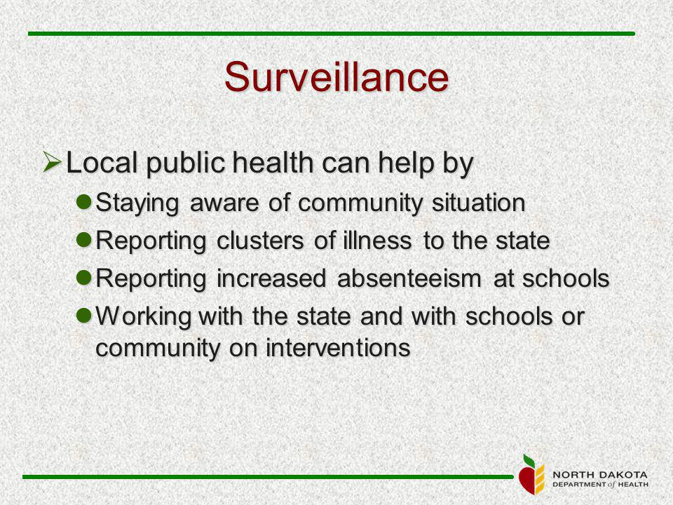 Surveillance  Local public health can help by Staying aware of community situation Staying aware of community situation Reporting clusters of illness to the state Reporting clusters of illness to the state Reporting increased absenteeism at schools Reporting increased absenteeism at schools Working with the state and with schools or community on interventions Working with the state and with schools or community on interventions