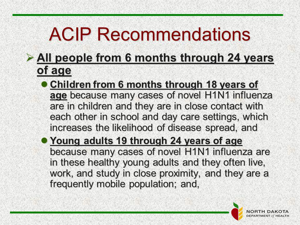ACIP Recommendations  All people from 6 months through 24 years of age Children from 6 months through 18 years of age because many cases of novel H1N1 influenza are in children and they are in close contact with each other in school and day care settings, which increases the likelihood of disease spread, and Children from 6 months through 18 years of age because many cases of novel H1N1 influenza are in children and they are in close contact with each other in school and day care settings, which increases the likelihood of disease spread, and Young adults 19 through 24 years of age because many cases of novel H1N1 influenza are in these healthy young adults and they often live, work, and study in close proximity, and they are a frequently mobile population; and, Young adults 19 through 24 years of age because many cases of novel H1N1 influenza are in these healthy young adults and they often live, work, and study in close proximity, and they are a frequently mobile population; and,