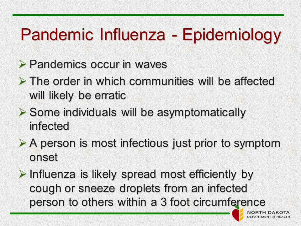 Pandemic Influenza - Epidemiology  Pandemics occur in waves  The order in which communities will be affected will likely be erratic  Some individuals will be asymptomatically infected  A person is most infectious just prior to symptom onset  Influenza is likely spread most efficiently by cough or sneeze droplets from an infected person to others within a 3 foot circumference