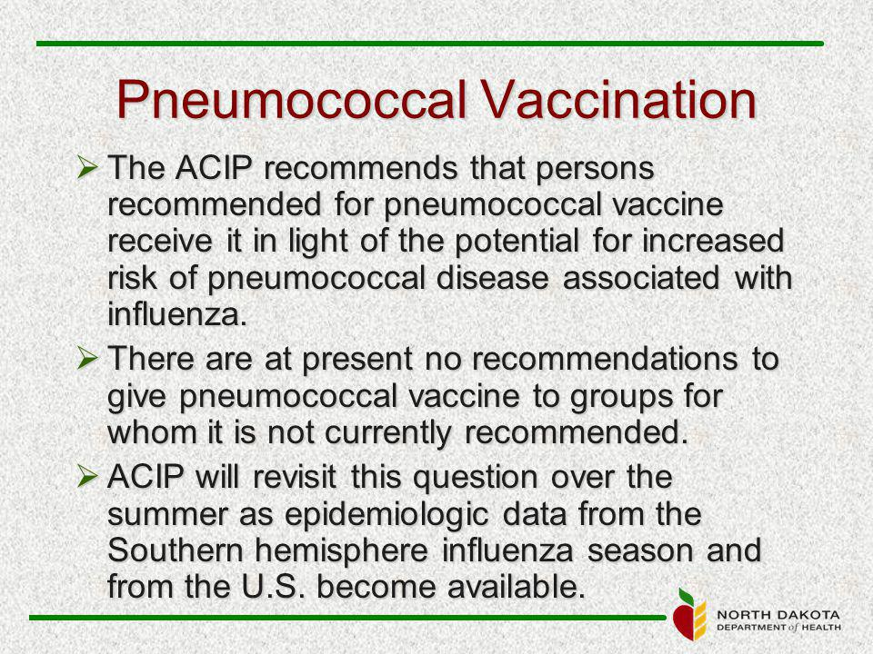 Pneumococcal Vaccination  The ACIP recommends that persons recommended for pneumococcal vaccine receive it in light of the potential for increased risk of pneumococcal disease associated with influenza.