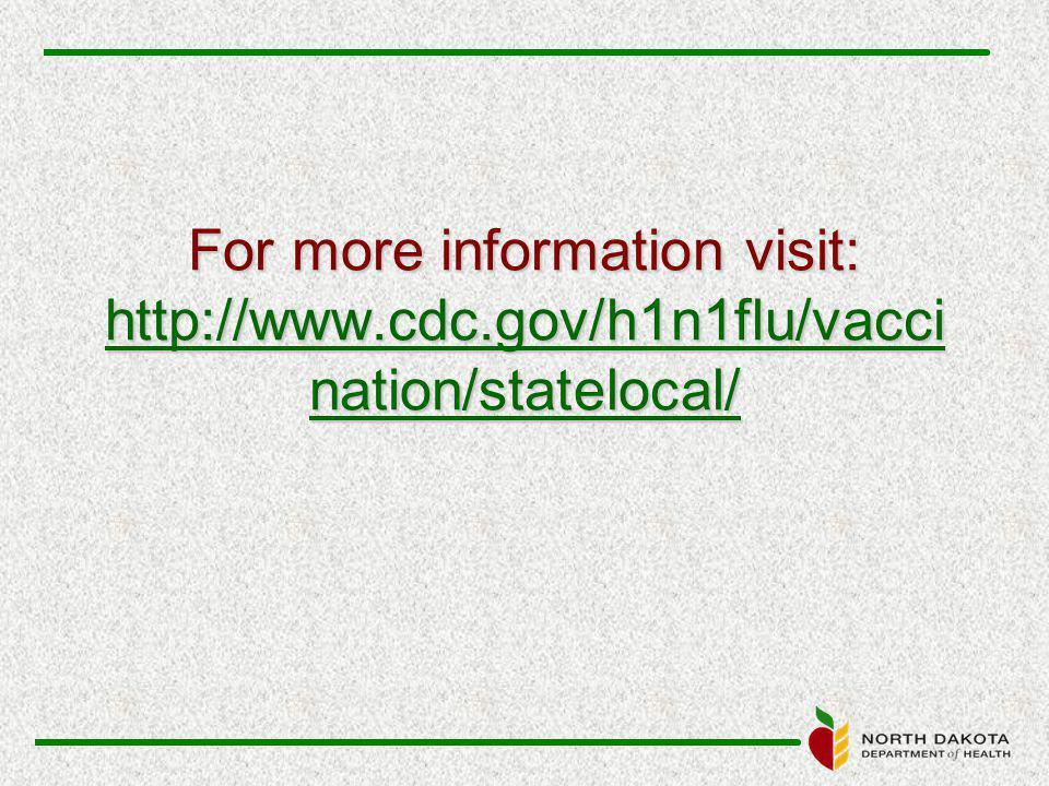 For more information visit: http://www.cdc.gov/h1n1flu/vacci nation/statelocal/ http://www.cdc.gov/h1n1flu/vacci nation/statelocal/ http://www.cdc.gov/h1n1flu/vacci nation/statelocal/