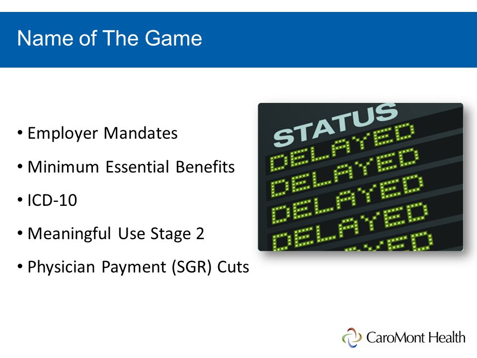 Name of The Game Employer Mandates Minimum Essential Benefits ICD-10 Meaningful Use Stage 2 Physician Payment (SGR) Cuts