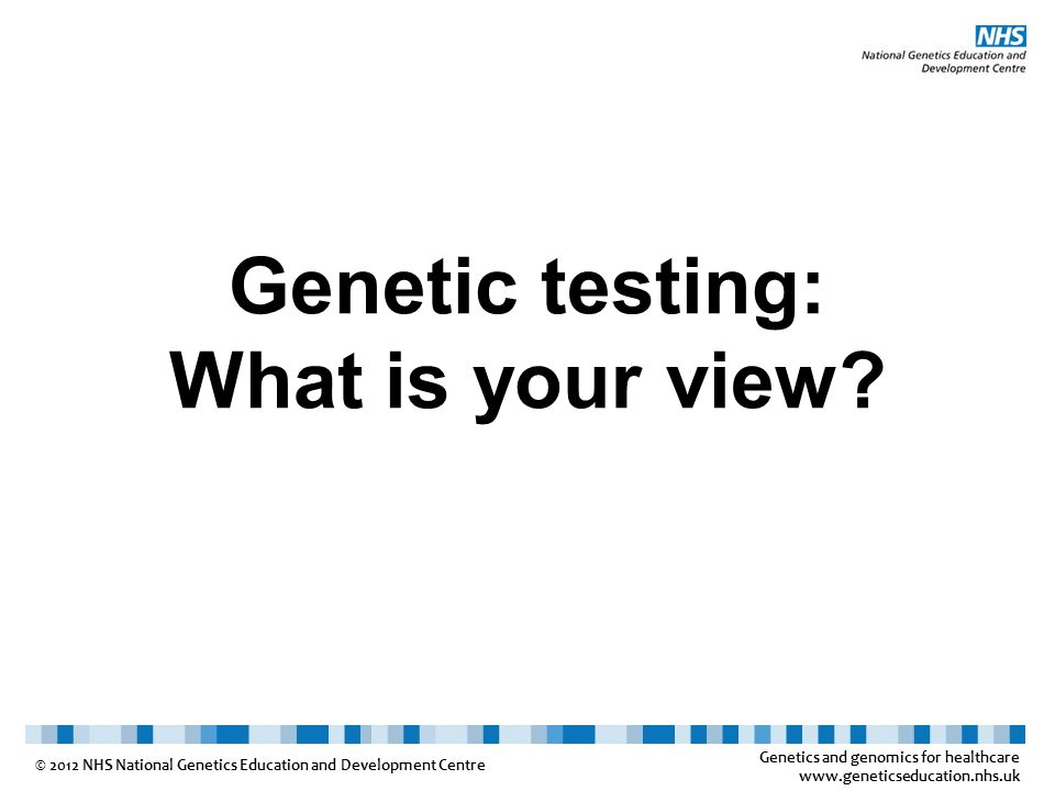 Genetics and genomics for healthcare www.geneticseducation.nhs.uk © 2012 NHS National Genetics Education and Development Centre For each of the following situations, please give your response as: Strongly agree - Agree - Neutral - Disagree - Strongly disagree