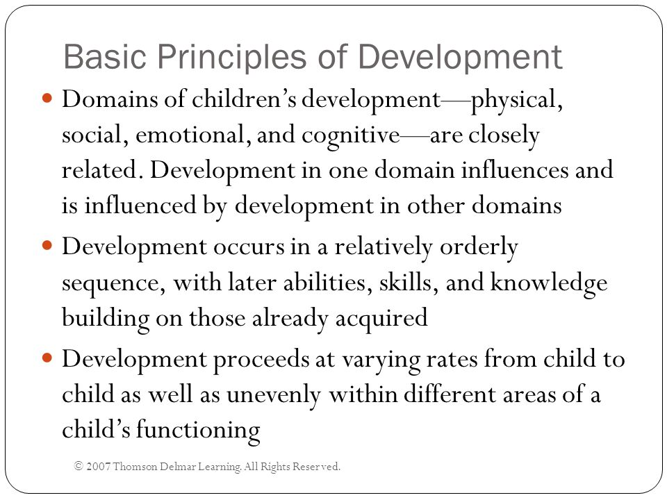 Basic Principles of Development © 2007 Thomson Delmar Learning. All Rights Reserved. Domains of children's development—physical, social, emotional, an