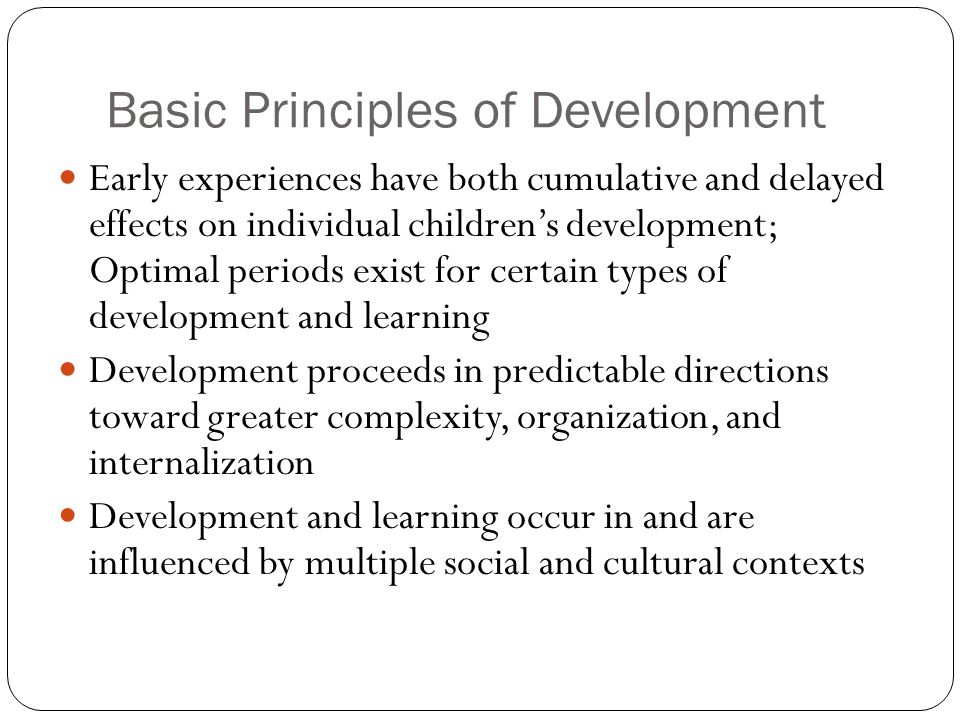 Basic Principles of Development Early experiences have both cumulative and delayed effects on individual children's development; Optimal periods exist