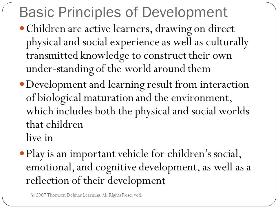Basic Principles of Development © 2007 Thomson Delmar Learning. All Rights Reserved. Children are active learners, drawing on direct physical and soci