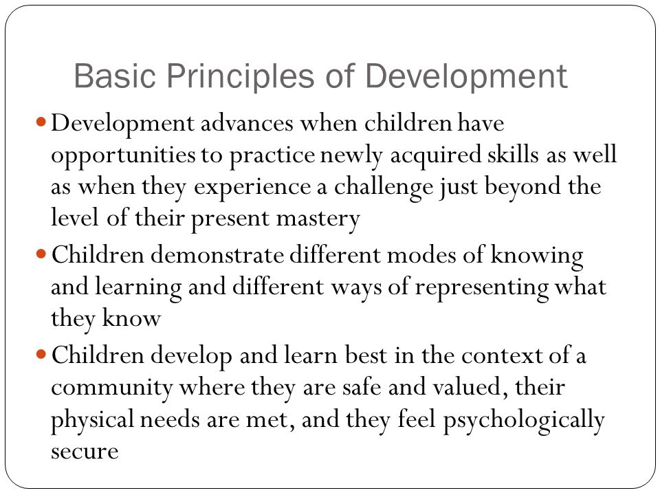 Basic Principles of Development Development advances when children have opportunities to practice newly acquired skills as well as when they experienc