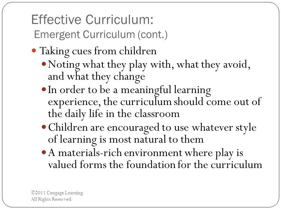 Effective Curriculum: Emergent Curriculum (cont.) ©2011 Cengage Learning. All Rights Reserved. Taking cues from children Noting what they play with, w