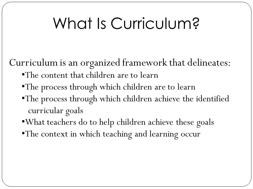Curriculum is an organized framework that delineates: The content that children are to learn The process through which children are to learn The proce