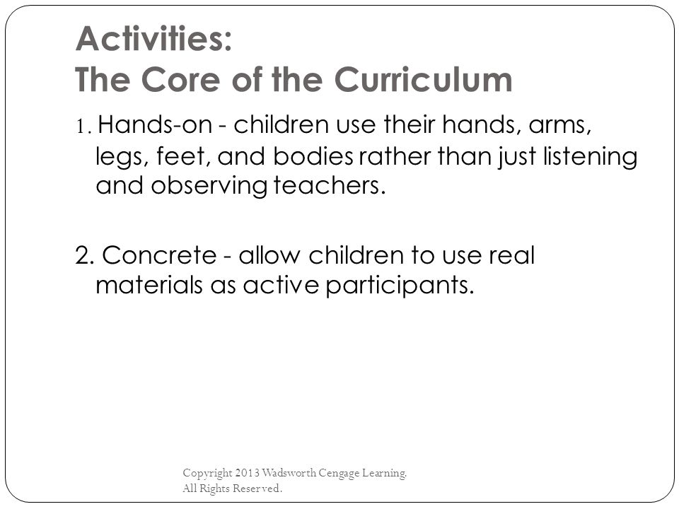 Activities: The Core of the Curriculum Copyright 2013 Wadsworth Cengage Learning. All Rights Reserved. 1. Hands-on - children use their hands, arms, l