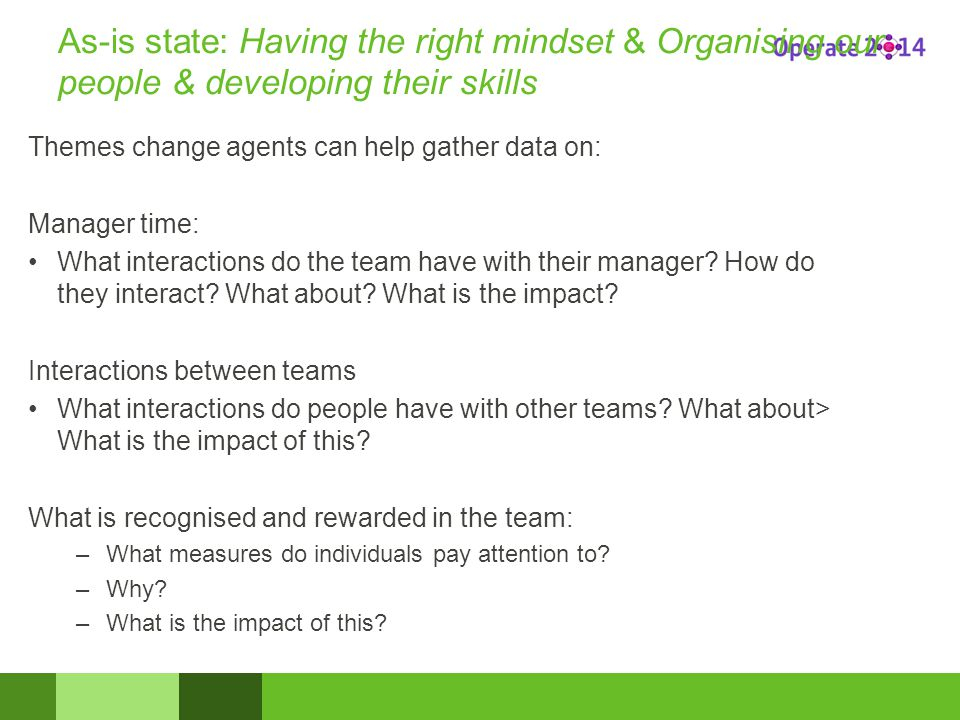 As-is state: Having the right mindset & Organising our people & developing their skills Themes change agents can help gather data on: Manager time: What interactions do the team have with their manager.