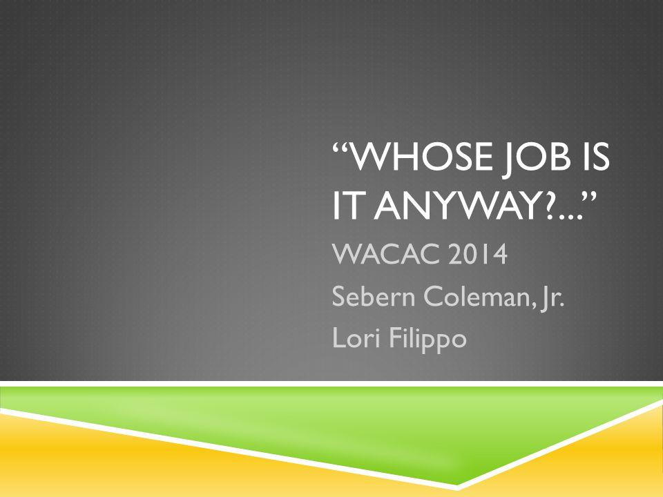 WHOSE JOB IS IT ANYWAY?... WACAC 2014 Sebern Coleman, Jr. Lori Filippo