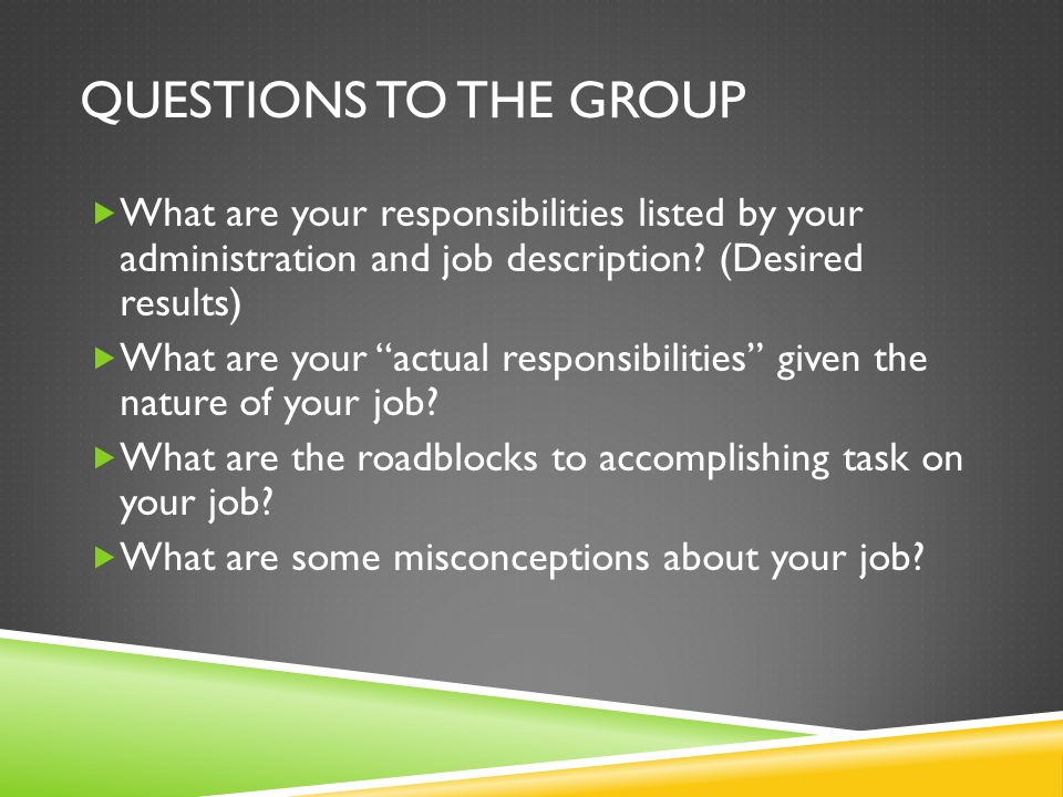 QUESTIONS TO THE GROUP  What are your responsibilities listed by your administration and job description.