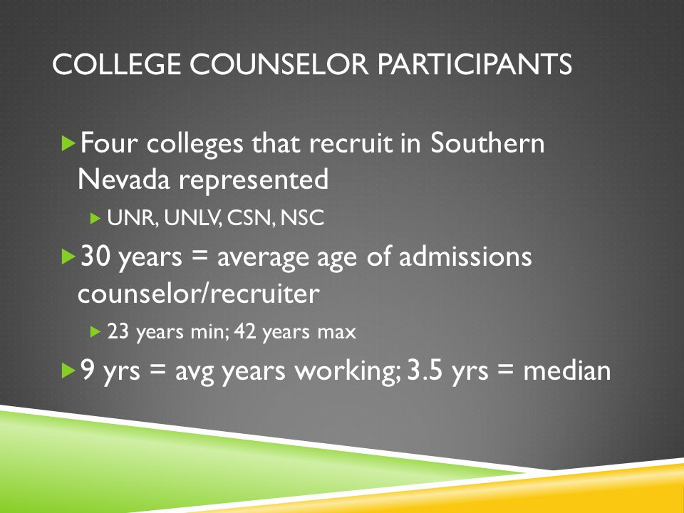 COLLEGE COUNSELOR PARTICIPANTS  Four colleges that recruit in Southern Nevada represented  UNR, UNLV, CSN, NSC  30 years = average age of admissions counselor/recruiter  23 years min; 42 years max  9 yrs = avg years working; 3.5 yrs = median