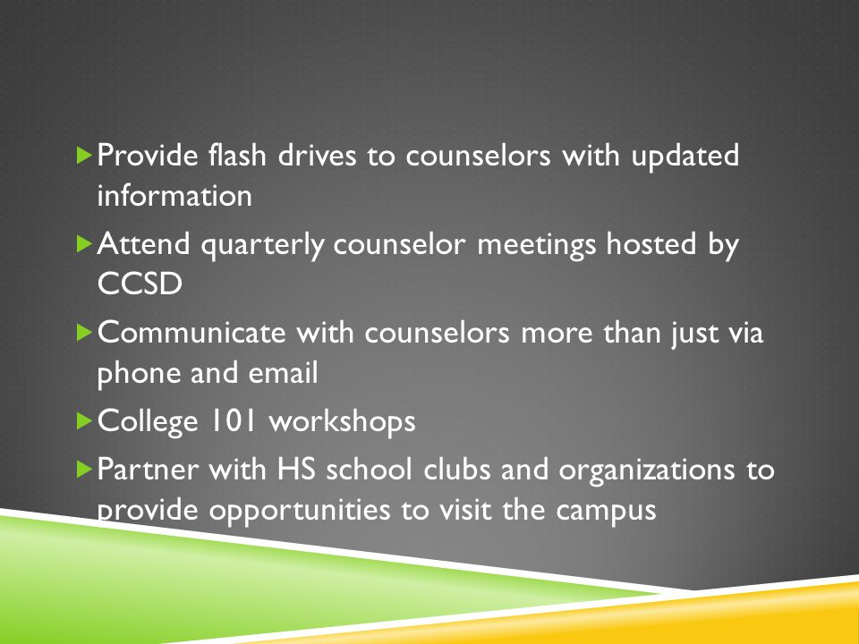  Provide flash drives to counselors with updated information  Attend quarterly counselor meetings hosted by CCSD  Communicate with counselors more than just via phone and email  College 101 workshops  Partner with HS school clubs and organizations to provide opportunities to visit the campus
