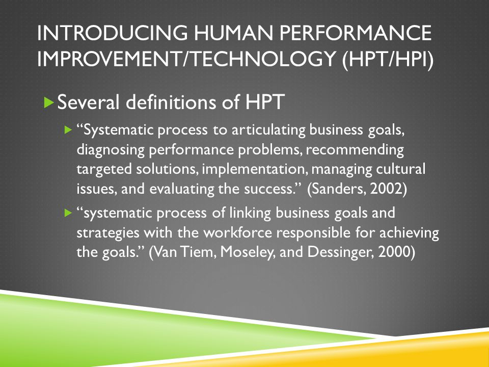 INTRODUCING HUMAN PERFORMANCE IMPROVEMENT/TECHNOLOGY (HPT/HPI)  Several definitions of HPT  Systematic process to articulating business goals, diagnosing performance problems, recommending targeted solutions, implementation, managing cultural issues, and evaluating the success. (Sanders, 2002)  systematic process of linking business goals and strategies with the workforce responsible for achieving the goals. (Van Tiem, Moseley, and Dessinger, 2000)