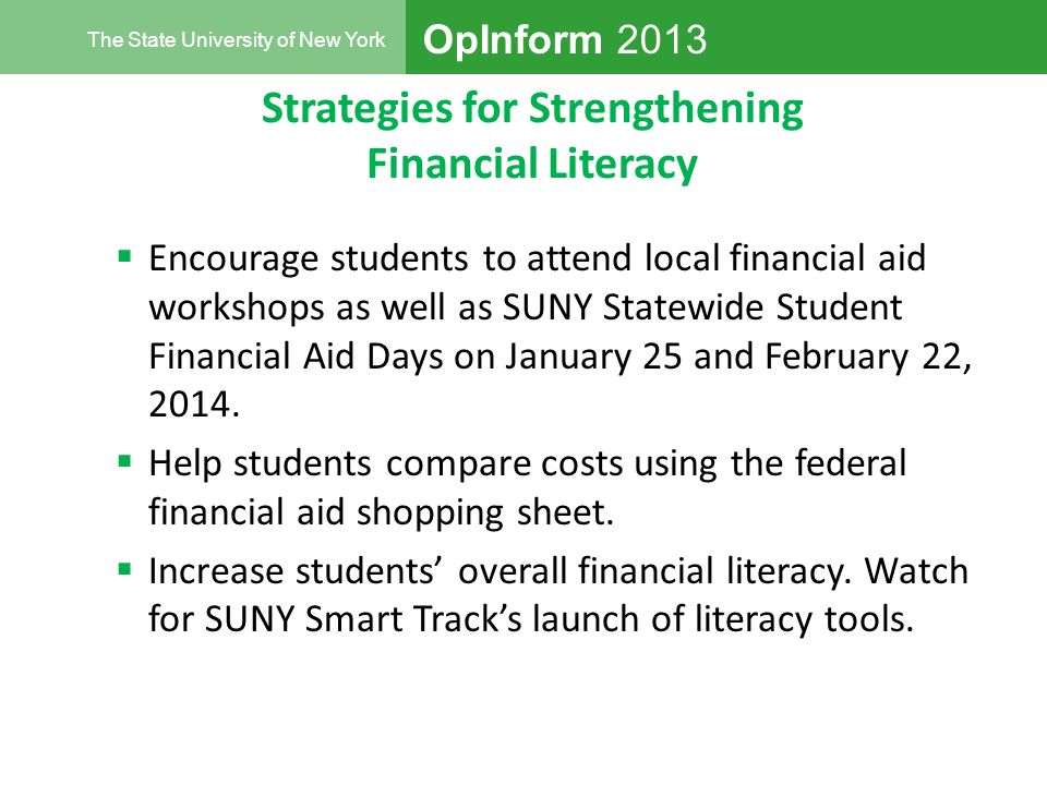 OpInform 2013 The State University of New York Strategies for Strengthening Financial Literacy  Encourage students to attend local financial aid workshops as well as SUNY Statewide Student Financial Aid Days on January 25 and February 22, 2014.