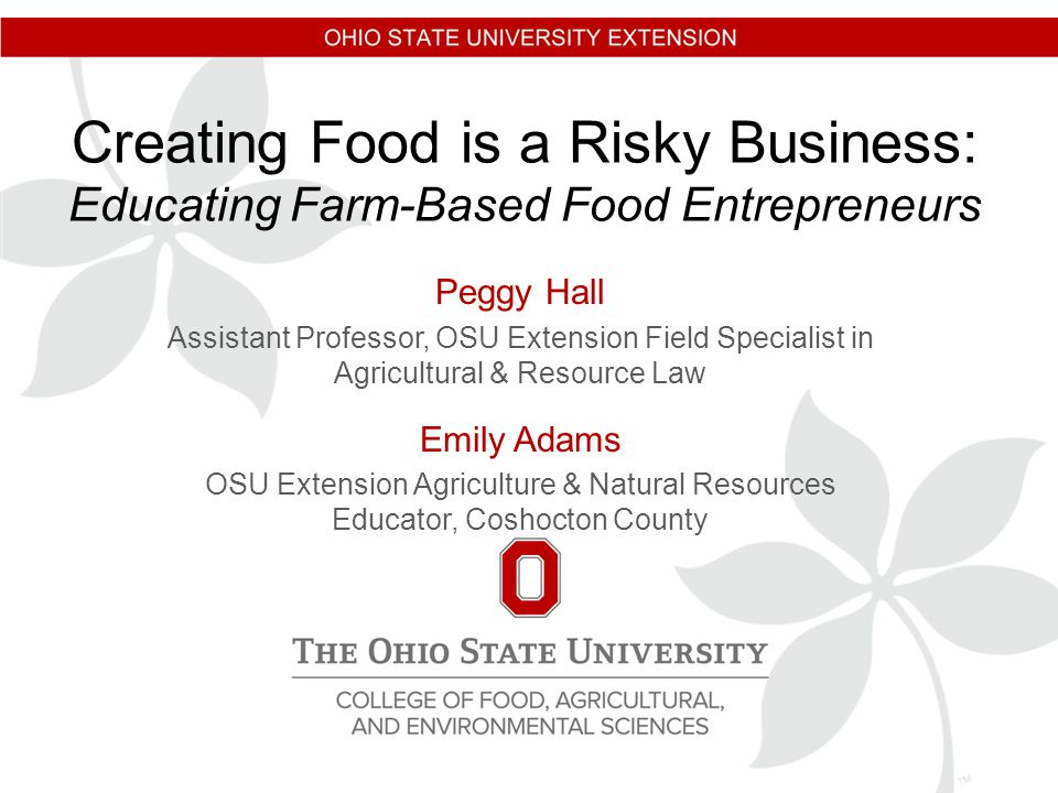 Creating Food is a Risky Business: Educating Farm-Based Food Entrepreneurs Peggy Hall Assistant Professor, OSU Extension Field Specialist in Agricultural & Resource Law Emily Adams OSU Extension Agriculture & Natural Resources Educator, Coshocton County