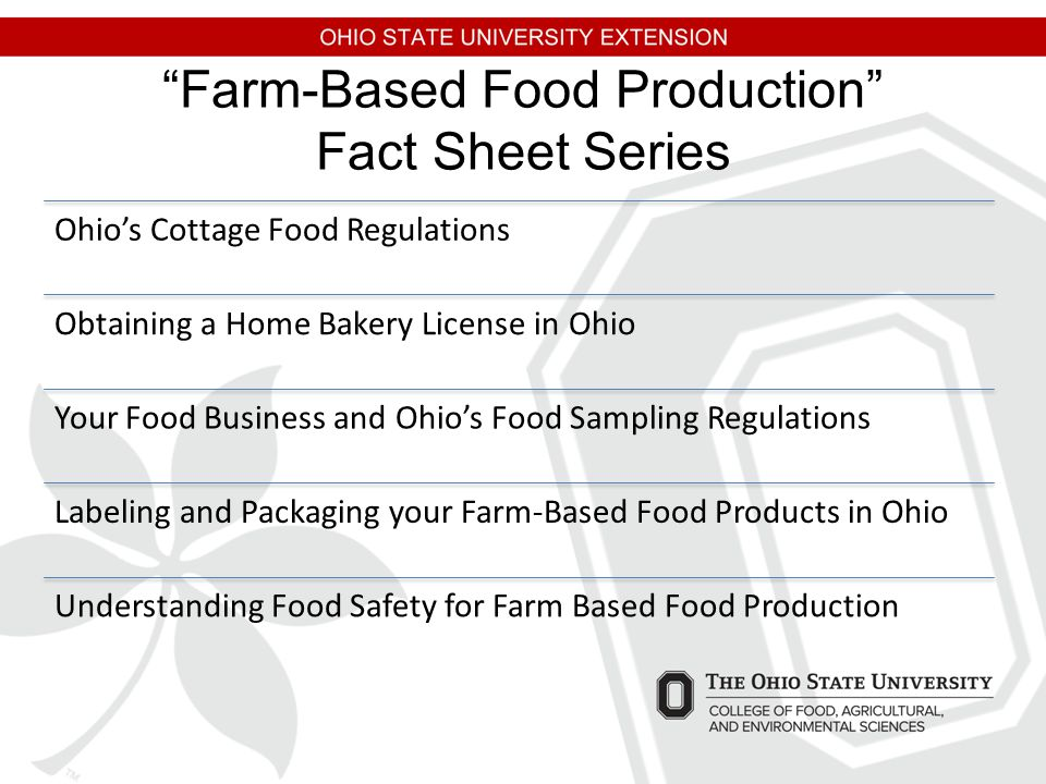 Farm-Based Food Production Fact Sheet Series Ohio's Cottage Food Regulations Obtaining a Home Bakery License in Ohio Your Food Business and Ohio's Food Sampling Regulations Labeling and Packaging your Farm-Based Food Products in Ohio Understanding Food Safety for Farm Based Food Production