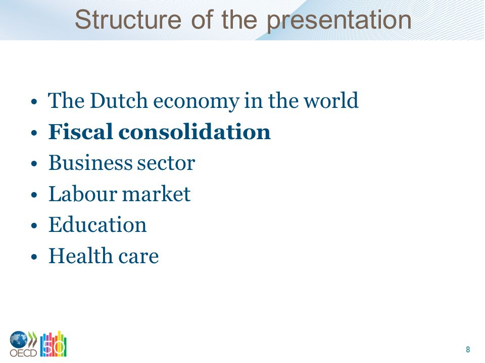 Structure of the presentation The Dutch economy in the world Fiscal consolidation Business sector Labour market Education Health care 8