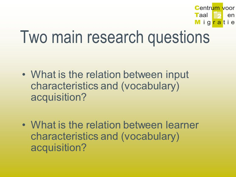 Two main research questions What is the relation between input characteristics and (vocabulary) acquisition.