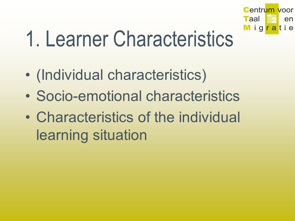 1. Learner Characteristics (Individual characteristics) Socio-emotional characteristics Characteristics of the individual learning situation
