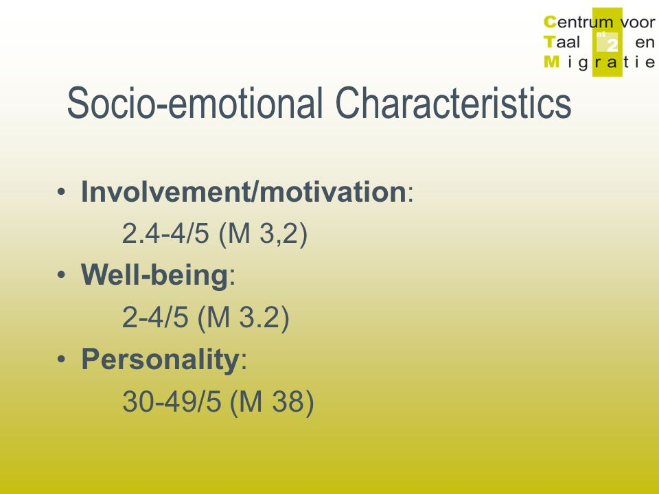 Socio-emotional Characteristics Involvement/motivation : 2.4-4/5 (M 3,2) Well-being: 2-4/5 (M 3.2) Personality: 30-49/5 (M 38)