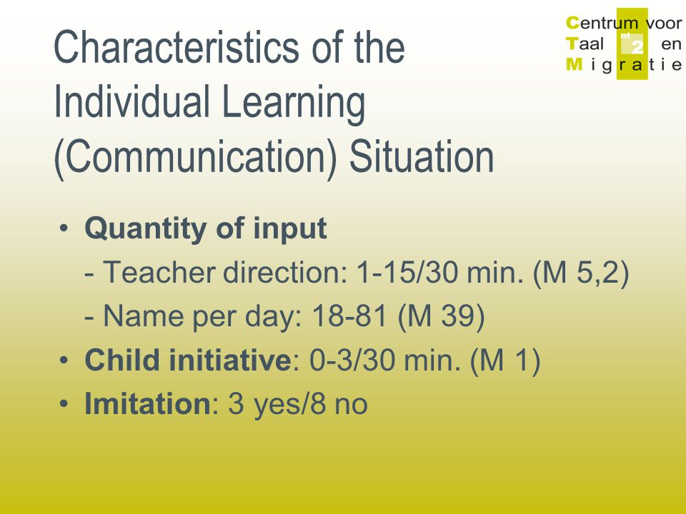 Characteristics of the Individual Learning (Communication) Situation Quantity of input - Teacher direction: 1-15/30 min. (M 5,2) - Name per day: 18-81