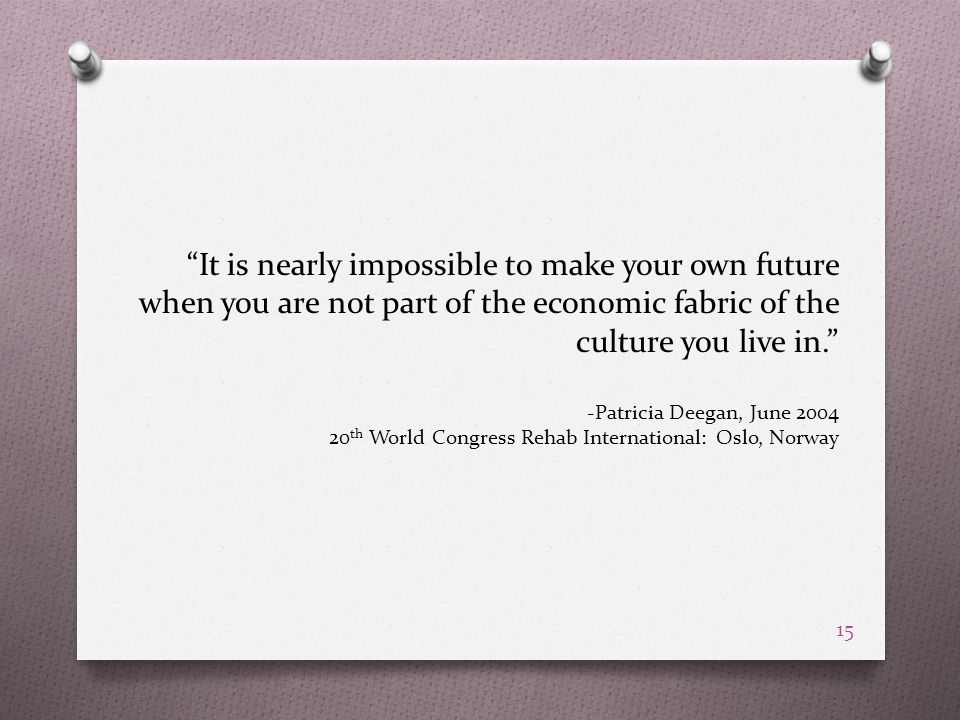 It is nearly impossible to make your own future when you are not part of the economic fabric of the culture you live in. -Patricia Deegan, June 2004 20 th World Congress Rehab International: Oslo, Norway 15
