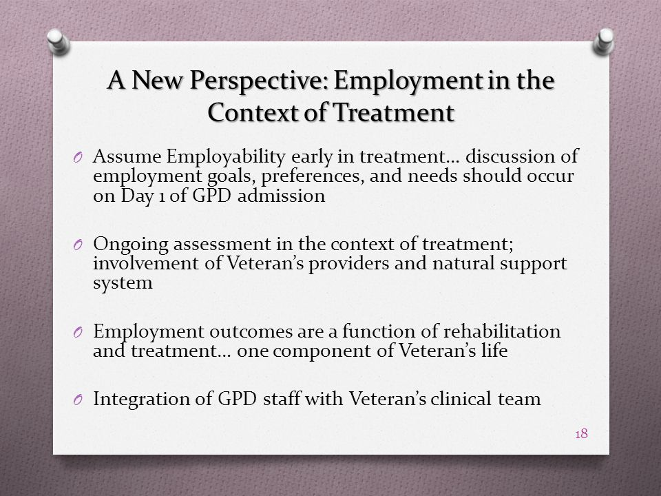 A New Perspective: Employment in the Context of Treatment O Assume Employability early in treatment… discussion of employment goals, preferences, and needs should occur on Day 1 of GPD admission O Ongoing assessment in the context of treatment; involvement of Veteran's providers and natural support system O Employment outcomes are a function of rehabilitation and treatment… one component of Veteran's life O Integration of GPD staff with Veteran's clinical team 18