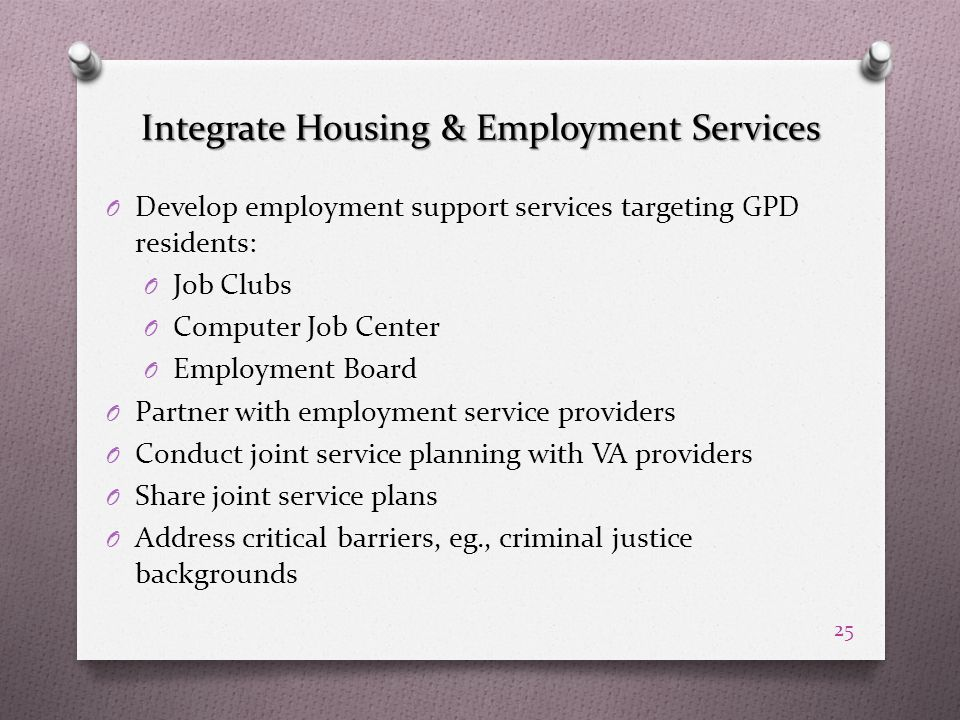 Integrate Housing & Employment Services O Develop employment support services targeting GPD residents: O Job Clubs O Computer Job Center O Employment Board O Partner with employment service providers O Conduct joint service planning with VA providers O Share joint service plans O Address critical barriers, eg., criminal justice backgrounds 25