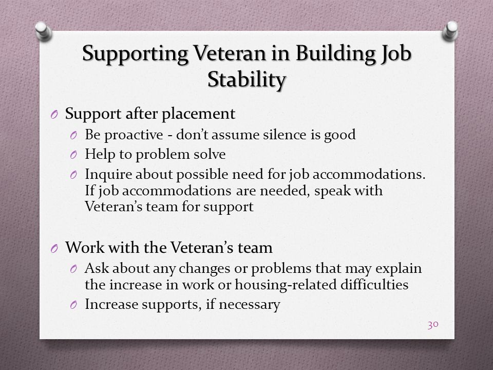 Supporting Veteran in Building Job Stability O Support after placement O Be proactive - don't assume silence is good O Help to problem solve O Inquire about possible need for job accommodations.