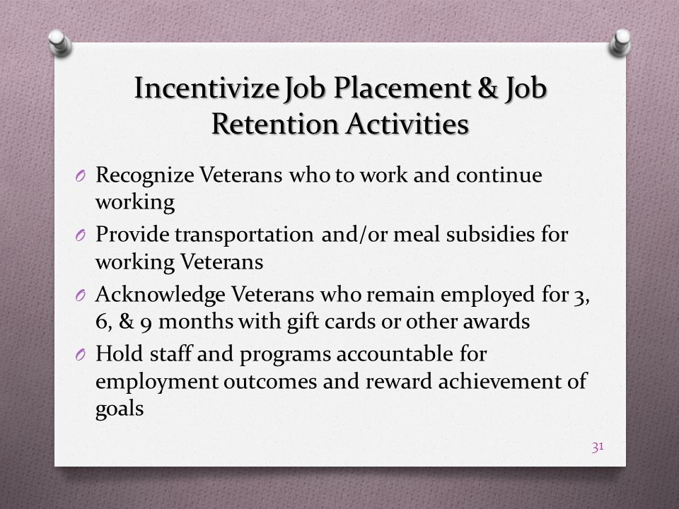 Incentivize Job Placement & Job Retention Activities O Recognize Veterans who to work and continue working O Provide transportation and/or meal subsidies for working Veterans O Acknowledge Veterans who remain employed for 3, 6, & 9 months with gift cards or other awards O Hold staff and programs accountable for employment outcomes and reward achievement of goals 31