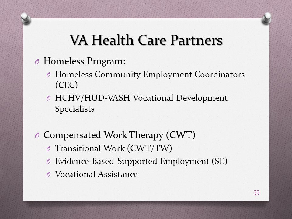VA Health Care Partners O Homeless Program: O Homeless Community Employment Coordinators (CEC) O HCHV/HUD-VASH Vocational Development Specialists O Compensated Work Therapy (CWT) O Transitional Work (CWT/TW) O Evidence-Based Supported Employment (SE) O Vocational Assistance 33