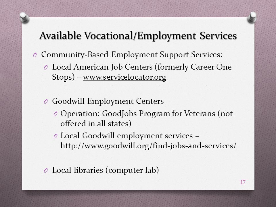 Available Vocational/Employment Services O Community-Based Employment Support Services: O Local American Job Centers (formerly Career One Stops) – www.servicelocator.org O Goodwill Employment Centers O Operation: GoodJobs Program for Veterans (not offered in all states) O Local Goodwill employment services – http://www.goodwill.org/find-jobs-and-services/ O Local libraries (computer lab) 37
