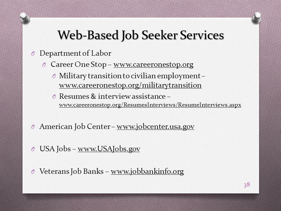 Web-Based Job Seeker Services O Department of Labor O Career One Stop – www.careeronestop.org O Military transition to civilian employment – www.careeronestop.org/militarytransition O Resumes & interview assistance – www.careeronestop.org/ResumesInterviews/ResumeInterviews.aspx O American Job Center – www.jobcenter.usa.gov O USA Jobs – www.USAJobs.gov O Veterans Job Banks – www.jobbankinfo.org 38