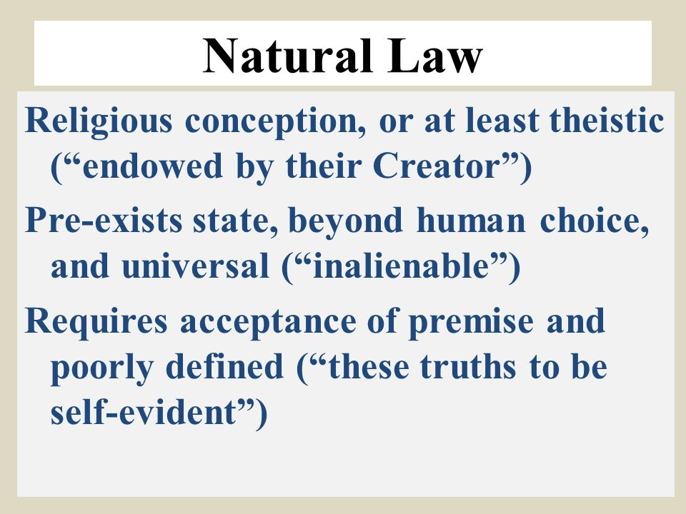 "Natural Law Religious conception, or at least theistic (""endowed by their Creator"") Pre-exists state, beyond human choice, and universal (""inalienable"