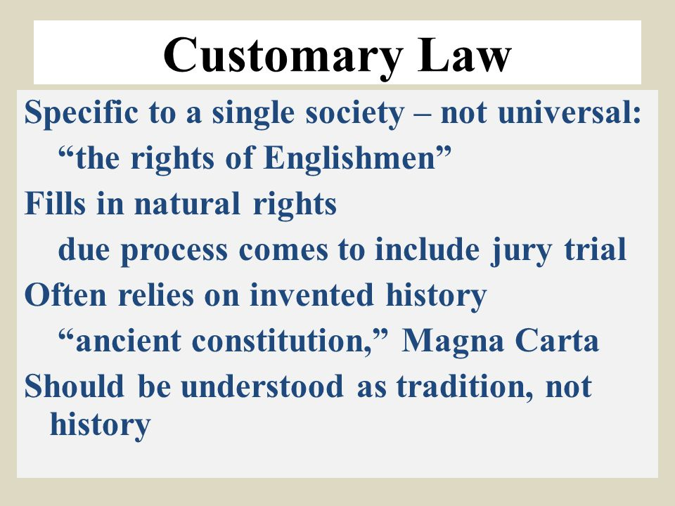 "Customary Law Specific to a single society – not universal: ""the rights of Englishmen"" Fills in natural rights due process comes to include jury trial"