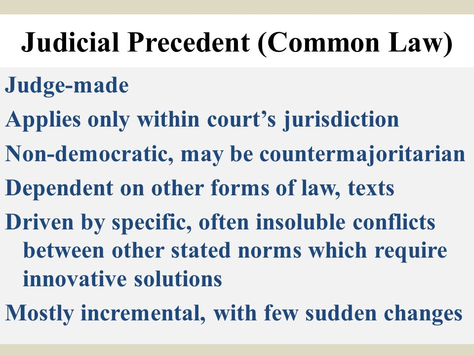 Judicial Precedent (Common Law) Judge-made Applies only within court's jurisdiction Non-democratic, may be countermajoritarian Dependent on other form