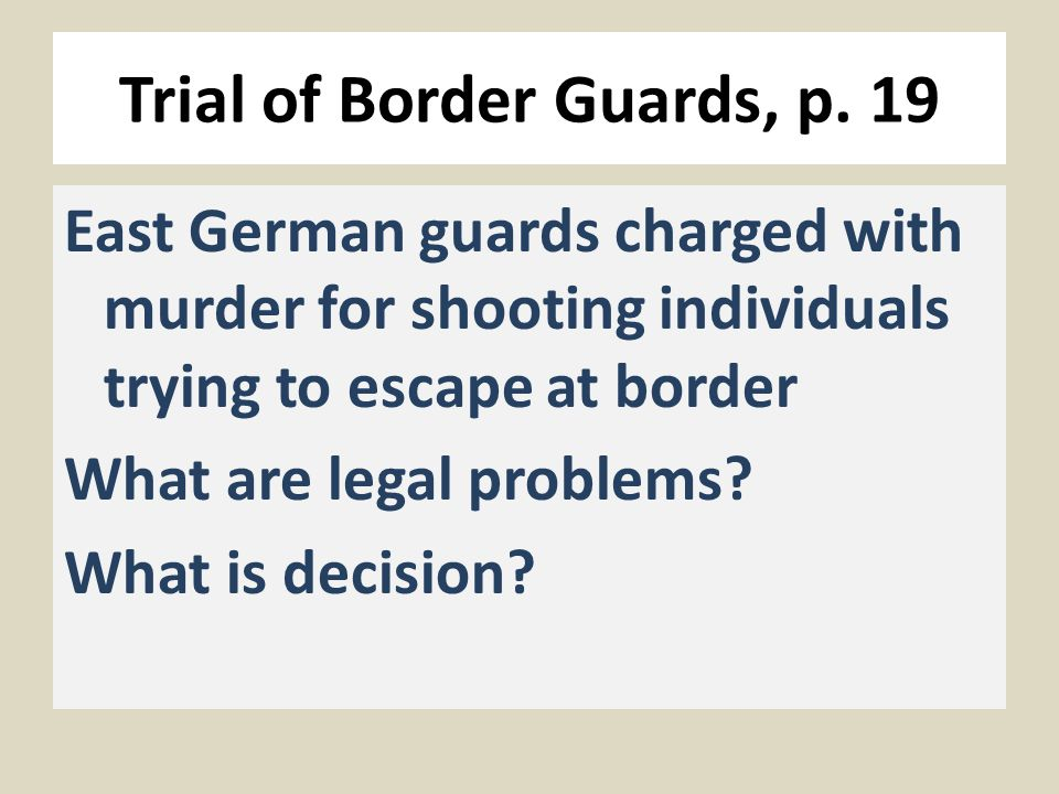 Trial of Border Guards, p. 19 East German guards charged with murder for shooting individuals trying to escape at border What are legal problems? What