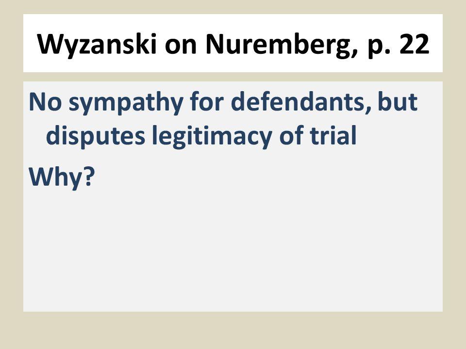 Wyzanski on Nuremberg, p. 22 No sympathy for defendants, but disputes legitimacy of trial Why