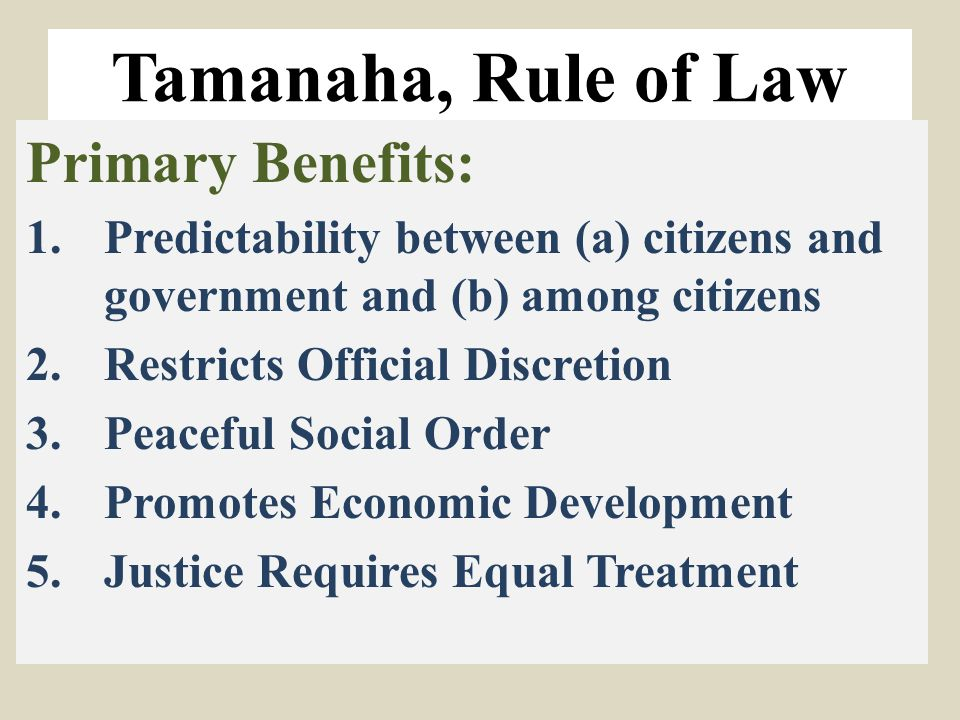 Tamanaha, Rule of Law Primary Benefits: 1.Predictability between (a) citizens and government and (b) among citizens 2.Restricts Official Discretion 3.