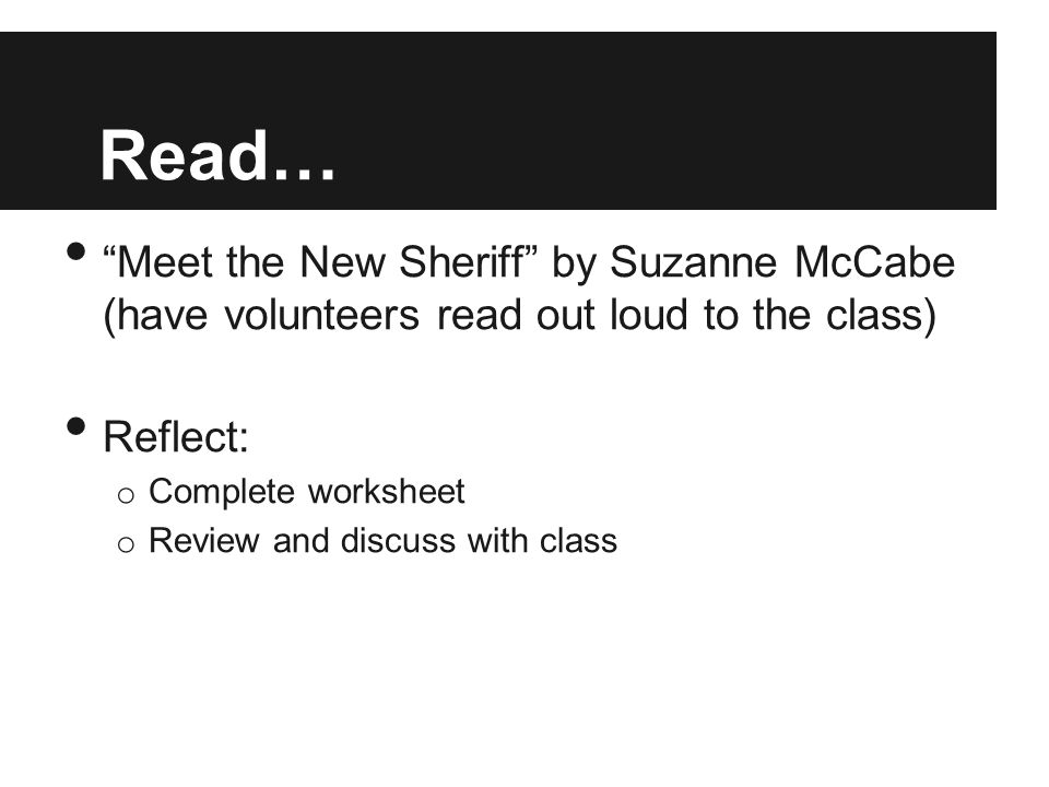 """Read… """"Meet the New Sheriff"""" by Suzanne McCabe (have volunteers read out loud to the class) Reflect: o Complete worksheet o Review and discuss with cl"""