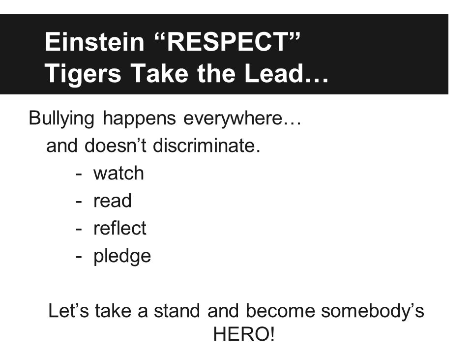 """Einstein """"RESPECT"""" Tigers Take the Lead… Bullying happens everywhere… and doesn't discriminate. - watch - read - reflect - pledge Let's take a stand a"""